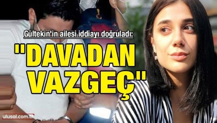 Gültekin'in ailesi iddiayı doğruladı: ''Davadan vazgeç''
