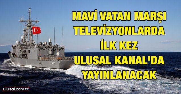 Mavi Vatan Marşı televizyonlarda ilk kez Ulusal Kanal'da yayınlanacak