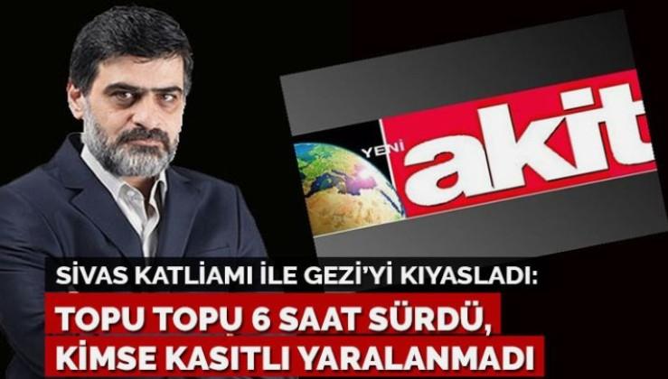 Yeni Akit yazarı Sivas katliamı ile Gezi'yi kıyasladı: Topu topu 6 saat sürdü, kimse kasıtlı yaralanmadı