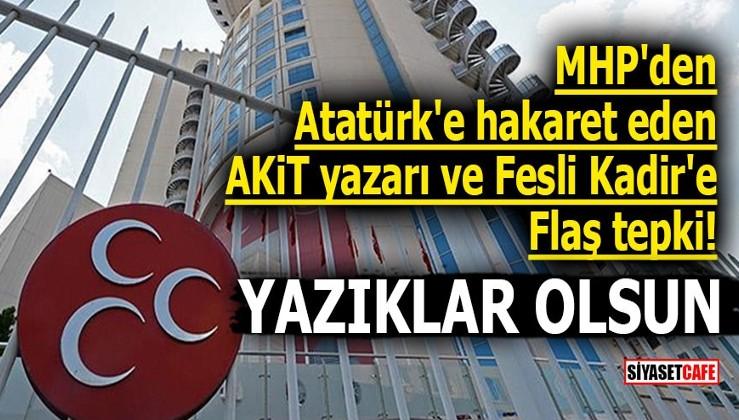 MHP'den Atatürk'e hakaret eden AKİT yazarı ve Fesli Kadir'e flaş tepki! YAZIKLAR OLSUN