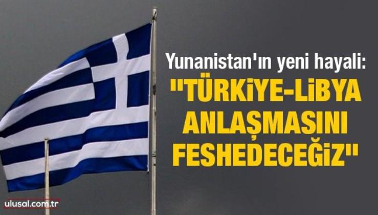 """Yunanistan'ın yeni hayali: """"Türkiye-Libya anlaşmasını feshedeceğiz"""""""