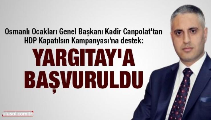Osmanlı Ocakları Genel Başkanı Kadir Canpolat'tan HDP Kapatılsın Kampanyası'na destek: Yargıtay'a başvuruldu