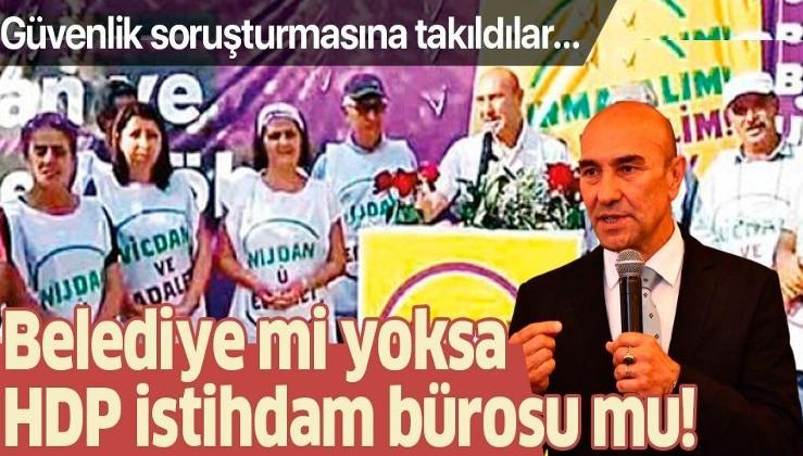 İzmir Büyükşehir Belediyesi'nde Tunç Soyer'in işe aldığı HDP'liler güvenlik soruşturmasına takıldı