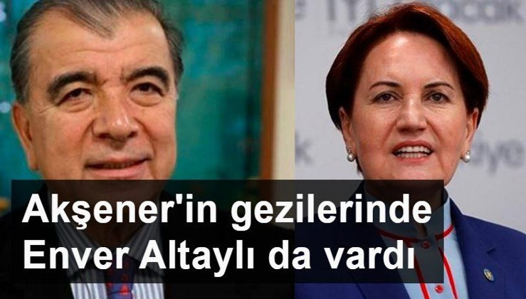 Meral Akşener'in gezilerinde FETÖ'cü Enver Altaylı da vardı