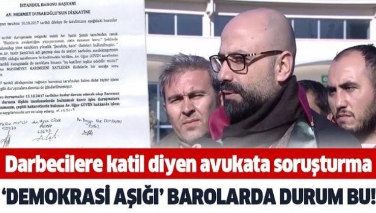 """İstanbul Barosu darbecilere """"katil"""" diyen avukat Uğur Güven hakkında açtığı soruşturmayı 2 sene 8 ay 17 gündür sonuçlandırmadı!"""