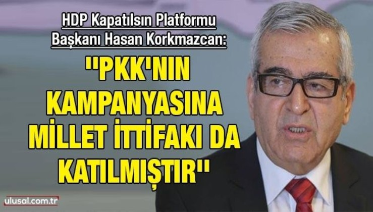 HDP Kapatılsın Platformu Başkanı Hasan Korkmazcan: ''PKK'nın kampanyasına Millet İttifakı da katılmıştır''