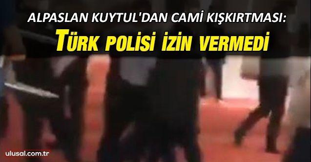 Alpaslan Kuytul'dan cami kışkırtması: Türk polisi izin vermedi