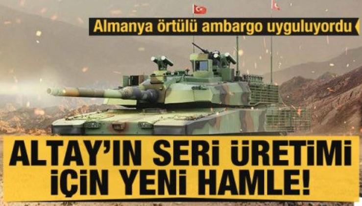 Altay tankının seri üretimi için yeni hamle! Almanya örtülü ambargo uyguluyordu