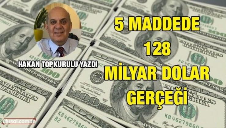 Hakan Topkurulu yazdı: 5 maddede 128 milyar dolar gerçeği