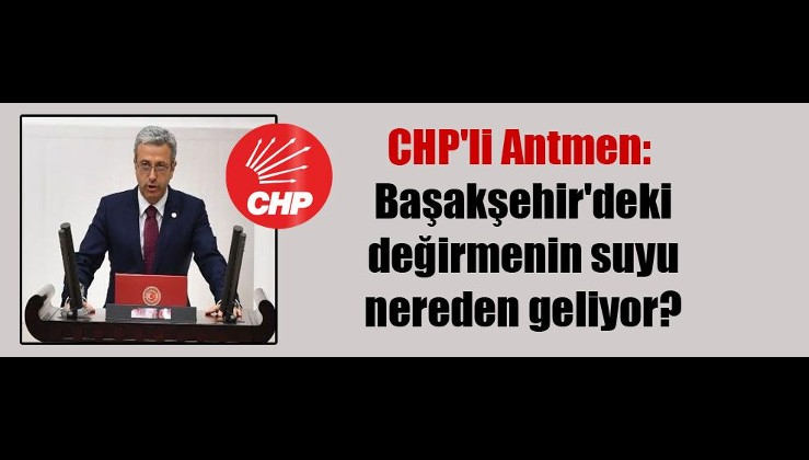 Başakşehir neden kollanıyor! CHP'li Antmen: Başakşehir'deki değirmenin suyu nereden geliyor?