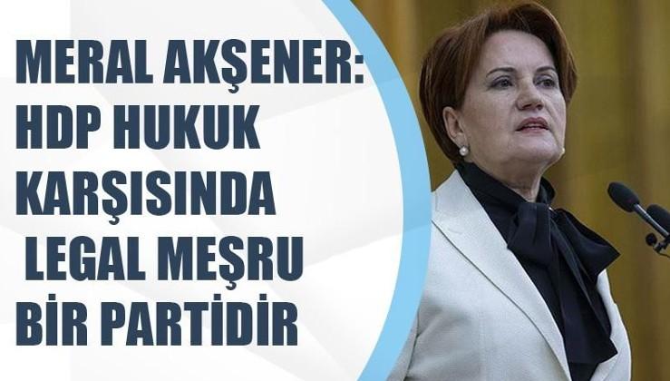 İYİ Parti Genel Başkanı Meral Akşener:HDP hukuk karşısında meşrudur