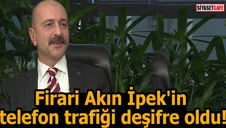 Firari Akın İpek'in telefon trafiği deşifre oldu!