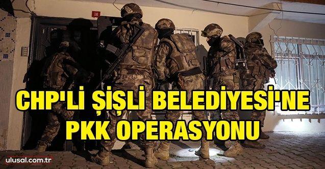 CHP'li Şişli Belediyesi'ne PKK operasyonu