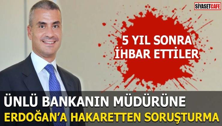 Ünlü bankanın müdürüne Erdoğan'a hakaretten soruşturma