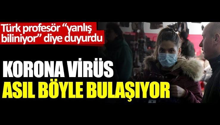 Türk profesör 'yanlış biliniyor' diye duyurdu. Korona virüs asıl böyle bulaşıyor