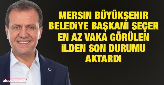 Mersin Büyükşehir Belediye Başkanı Vahap Seçer en az vaka görülen ilden son durumu aktardı
