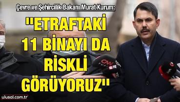 Çevre ve Şehircilik Bakanı Murat Kurum: ''Etraftaki 11 binayı da riskli görüyoruz''
