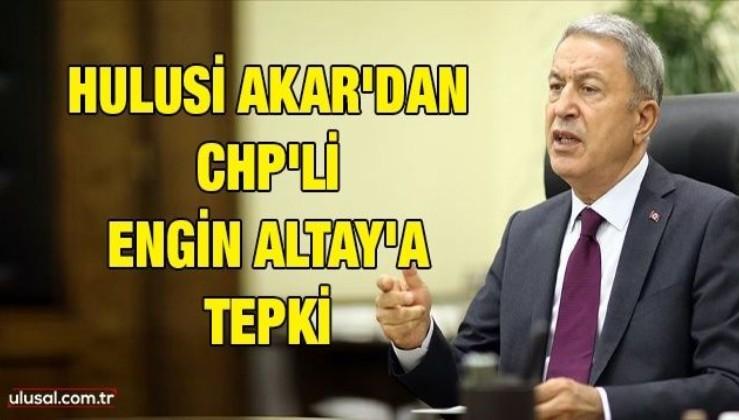Hulusi Akar'dan CHP'li Engin Altay'a tepki