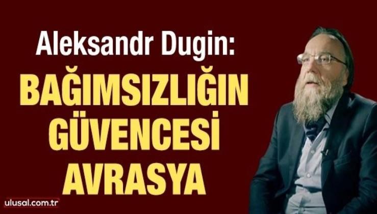 Aleksandr Dugin: Bağımsızlığın güvencesi Avrasya