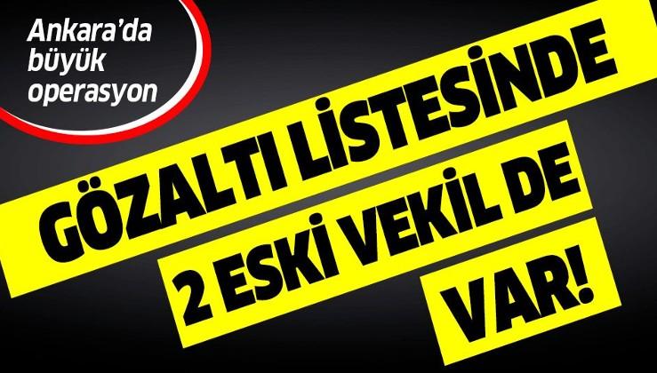 Son dakika: Ankara'da büyük operasyon: Gözaltı listesinde 2 eski vekil de var.