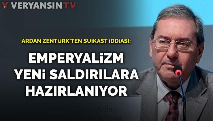 Bir suikast iddiası da Ardan Zentürk'ten geldi: Emperyalizm yeni saldırılara hazırlanıyor