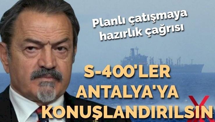 Planlı çatışmaya hazırlık çağrısı: S-400'ler Antalya'ya konuşlandırılsın!