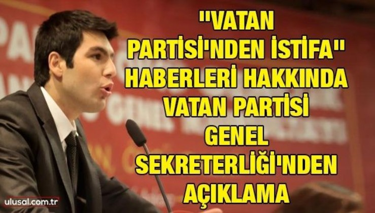 ''Vatan Partisi'nden İstifa'' haberleri hakkında Vatan Partisi Genel Sekreterliği'nden açıklama