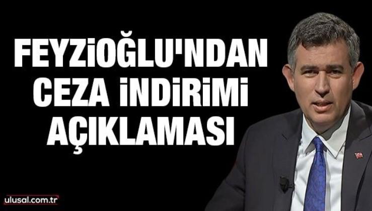 Metin Feyzioğlu'ndan ceza indirimi açıklaması