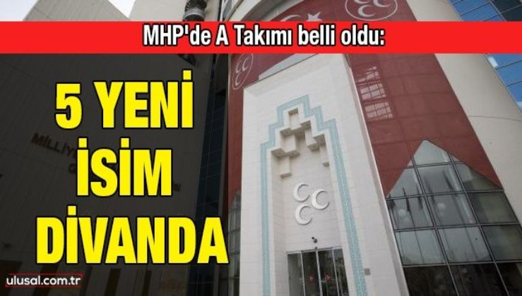 MHP'de A Takımı belli oldu: 5 yeni isim divanda