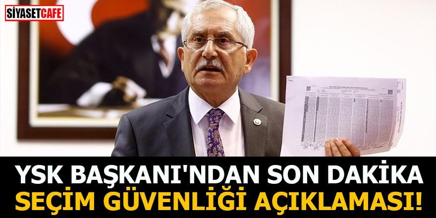 YSK Başkanı'ndan son dakika seçim güvenliği açıklaması!