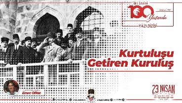 Türk Devrimi 100 Yaşında Yazı Dizisi 1: Kurtuluşu Getiren Kuruluş