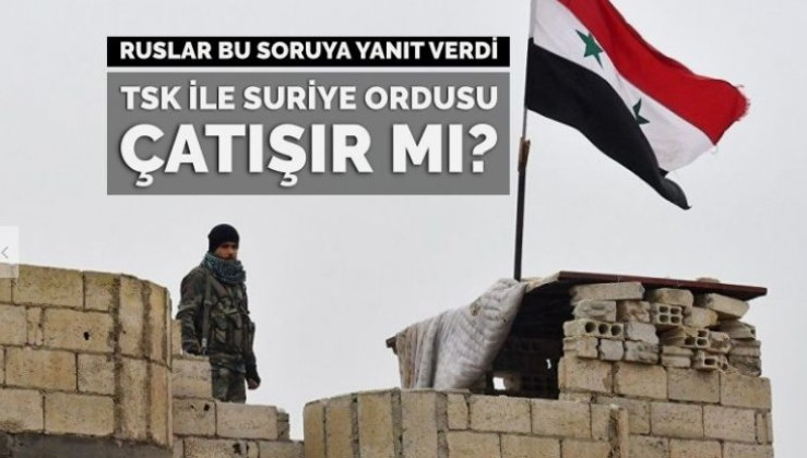 TSK ile Suriye ordusu çatışır mı? Ruslar bu soruya yanıt verdi