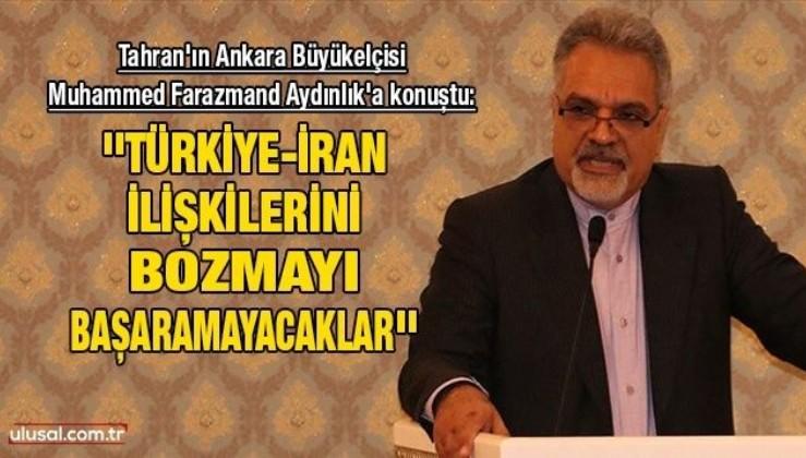 ''Türkiye-İran ilişkilerini bozmayı başaramayacaklar''