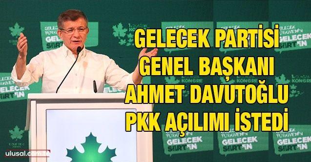 Gelecek Partisi Genel Başkanı Ahmet Davutoğlu PKK açılımı istedi