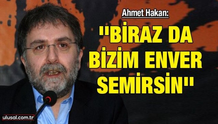 Ahmet Hakan: ''Biraz da bizim Enver semirsin''