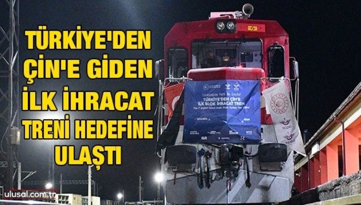 Türkiye'den Çin'e giden ilk ihracat treni hedefine ulaştı