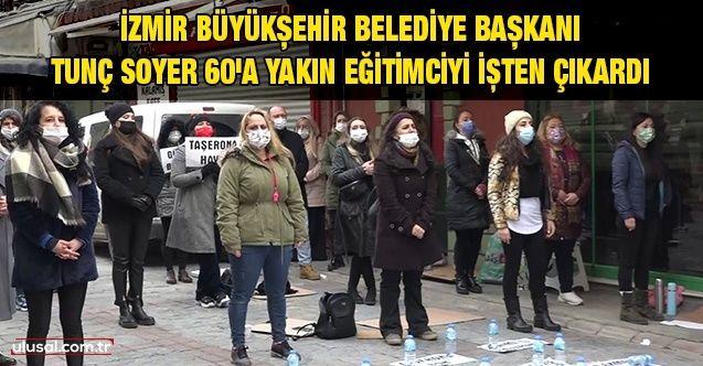 İzmir Büyükşehir Belediye Başkanı Tunç Soyer 60'a yakın eğitimciyi işten çıkardı