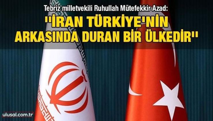 Tebriz milletvekili Ruhullah Mütefekkir Azad: ''İran Türkiye'nin arkasında duran bir ülkedir''
