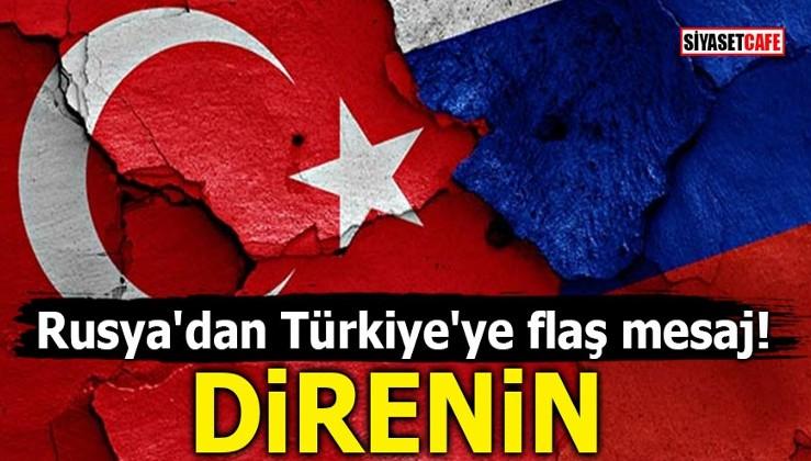 Rusya'dan Türkiye'ye flaş mesaj! DİRENİN