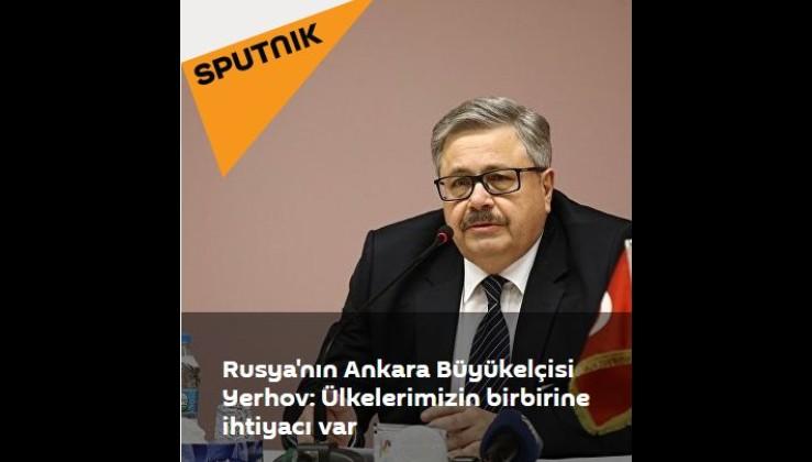 Rusya'nın Ankara Büyükelçisi Yerhov: Ülkelerimizin birbirine ihtiyacı var