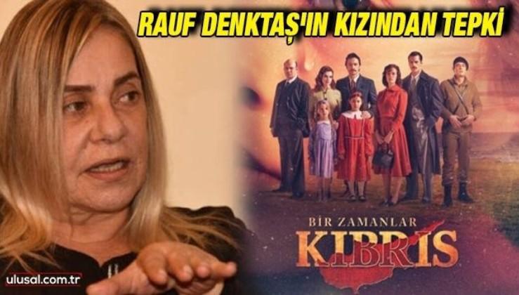 Rauf Denktaş'ın kızından 'Bir Zamanlar Kıbrıs' dizisinin senaryosuna tepki