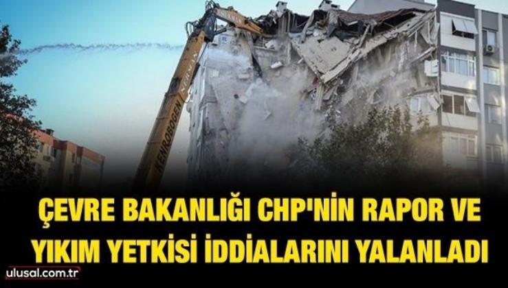 Çevre Bakanlığı CHP'nin rapor ve yıkım yetkisi iddialarını yalanladı
