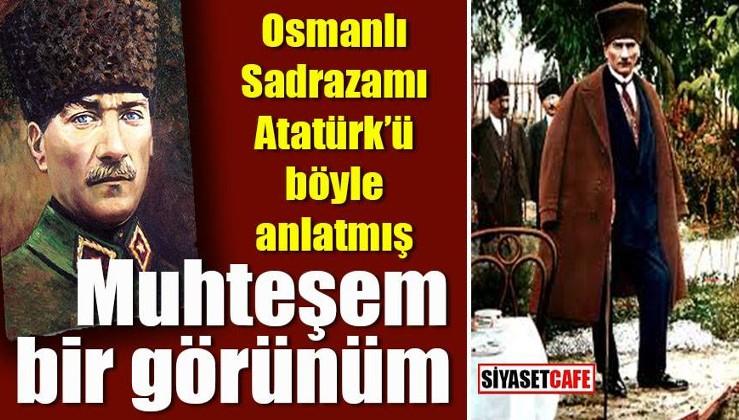Osmanlı Sadrazamı Atatürk'ü böyle tasvir etmiş
