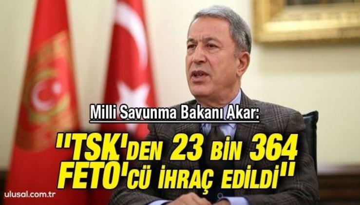 Milli Savunma Bakanı Akar: ''TSK'den 23 bin 364 FETÖ'cü ihraç edildi''