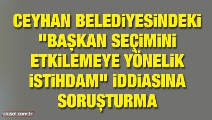 """Ceyhan Belediyesindeki """"başkan seçimini etkilemeye yönelik istihdam"""" iddiasına soruşturma"""
