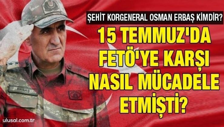 Şehit Korgeneral Osman Erbaş kimdir? 15 Temmuz'da FETÖ'ye karşı nasıl mücadele etmişti?