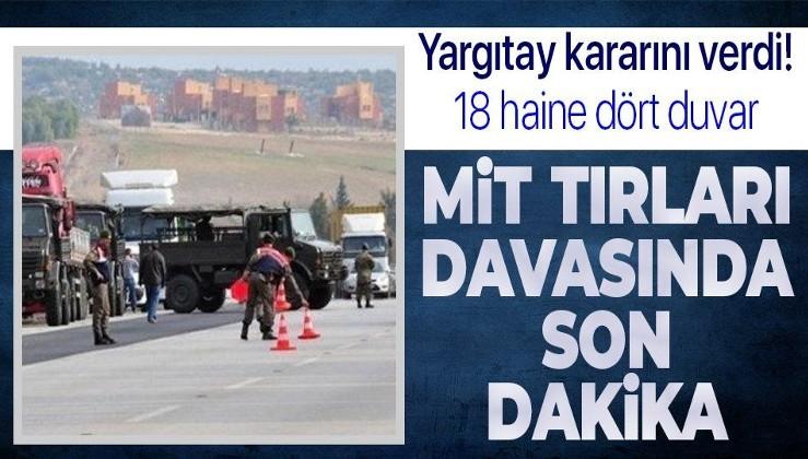 Son dakika: MİT tırlarının durdurulmasına ilişkin davada 18 sanığa verilen hapis cezaları onandı