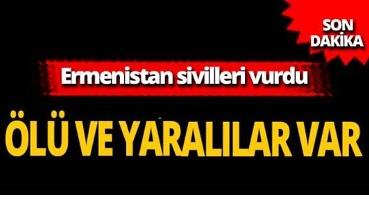 Son dakika: Ermenistan yine sivilleri vurdu: Ölü ve yaralılar var