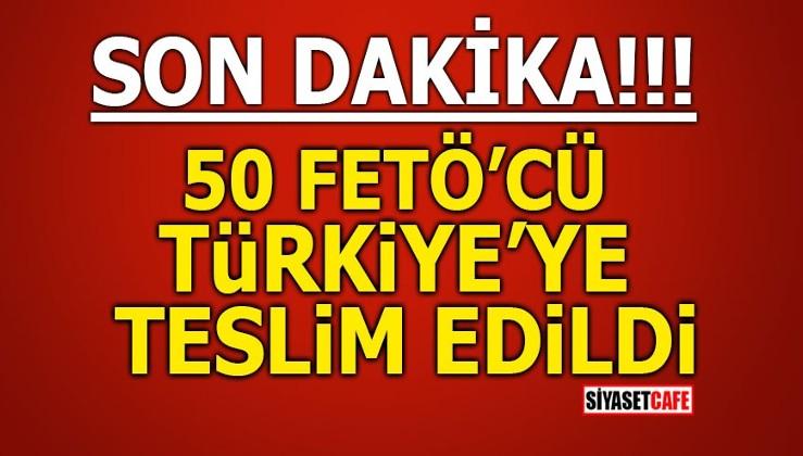 SON DAKİKA! 50 FETÖ'cü Türkiye'ye teslim edildi