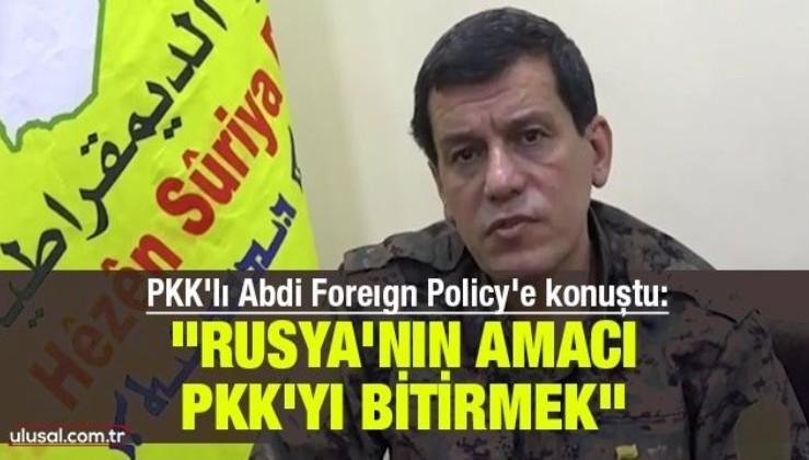 PKK'lı Abdi Foreıgn Policy'e konuştu: ''Rusya'nın amacı PKK'tı bitirmek''